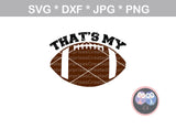 That's My (Titles and all numbers included) Football, ball, digital download, SVG, DXF, cut file, personal, commercial, use with Silhouette Cameo, Cricut and Die Cutting Machines