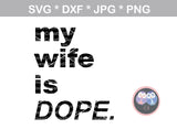 My Husband (or) Wife is DOPE, digital download, SVG, DXF, cut file, personal, commercial, use with Silhouette Cameo, Cricut and Die Cutting Machines