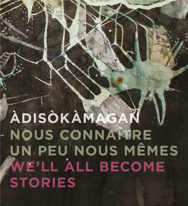 Àdisòkàmagan | Nous connaître un peu nous-mêmes | We'll all become stories : Mazinadisigewin Ottawang Ashidj Tenagadonj Gatineau | Un panorama de l'art de la région d'Ottawa-Gatineau | A Survey of Art in the Ottawa-Gatineau Region