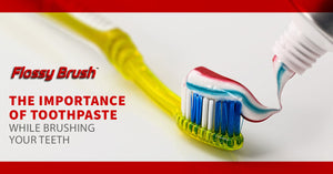 The Importance of Toothpaste While Brushing Your Teeth