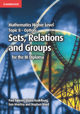 Mathematics Higher Level Topic 8 - Option Sets, Relations and Groups for the IB Diploma, 1st Ed. <br> <small><small>by Paul Fannon, Vesna Kadelburg, Ben Woolley, Stephen Ward</small></small>
