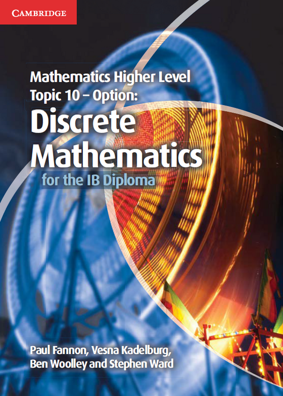 Mathematics Higher Level Topic 10 - Option: Discrete Mathematics for the IB Diploma, 1st Ed. <br> <small><small>by Paul Fannon, Vesna Kadelburg, Ben Woolley, Stephen Ward</small></small>