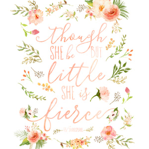 Floral Whimsy Collection - Though She Be But Little She Is Fierce - Print