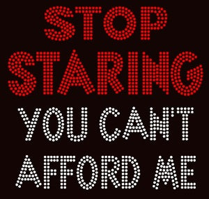 Stop Staring You Can't Afford Me