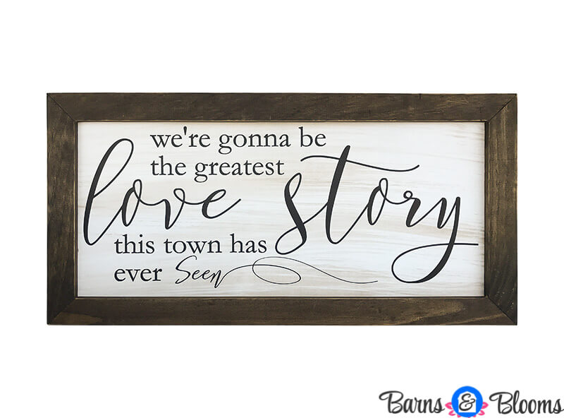 We're gonna be the greatest love story this town has ever seen Wall Decor Saying