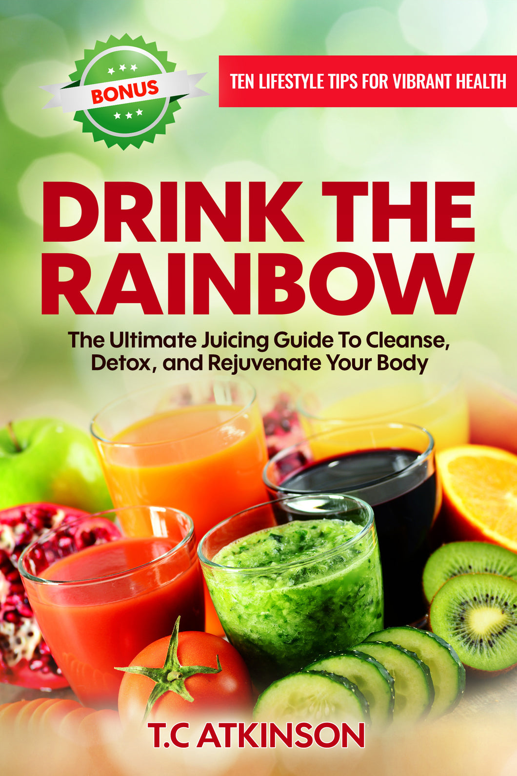 Drink The Rainbow: The Ultimate Juicing Guide To Cleanse, Detox, & Rejuvenate The Body!