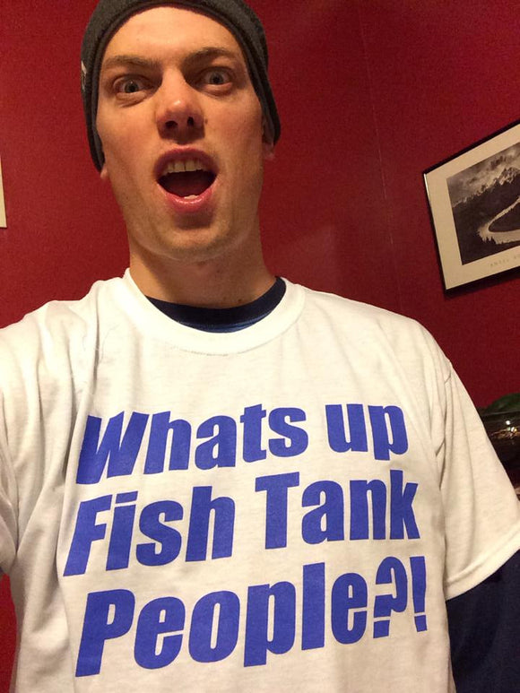 What's Up Fish Tank People?! T- Shirt