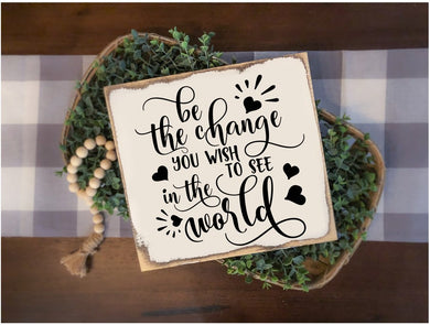 Be the Change You Wish to See in the World - Sawdust & Swirls