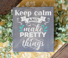 Keep Calm and Make Pretty Things - Sawdust & Swirls