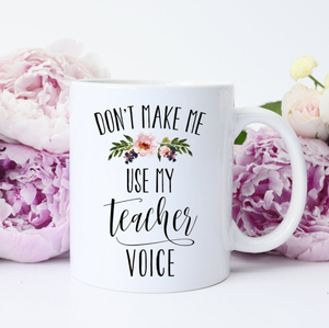 Dont Make Me Use My Teacher Voice Coffee Mug