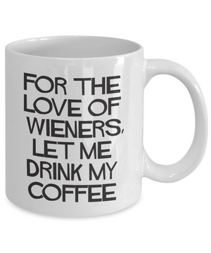 For the Love of Wieners, Let me Drink My Coffee Mug for Daschund Parents