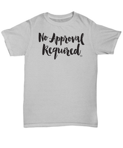 No Approval Required TShirt, Inspirational and Encouraging Quote