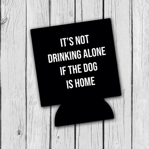 It's not drinking alone if the dog is home koozie