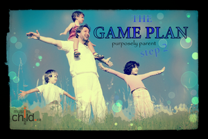 The Game Plan – Purposed Parenting  ( step 2 of 3)