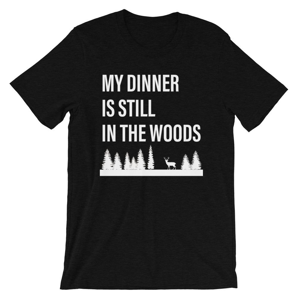My Dinner is Still in The Woods T-Shirt - House of Dad