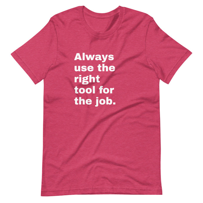 Always Use the Right Tool For the Job T-Shirt