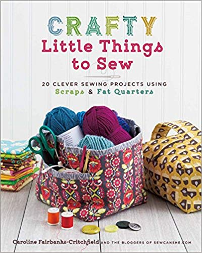 Crafty Little Things to Sew: 20 Clever Sewing Projects Using Scraps & Fat Quarters