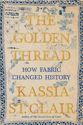 The Golden Thread: How Fabric Changed History by Kassia St.Clair