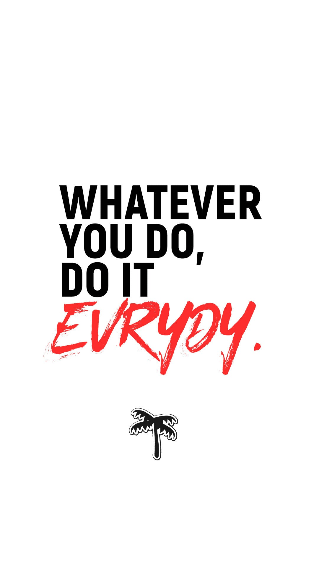 Whatever you do, do it everyday - evrydy