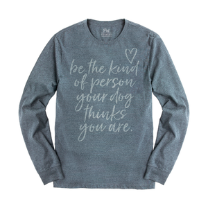 Be The Kind Of Person Your Dog Thinks You Are LS Tee