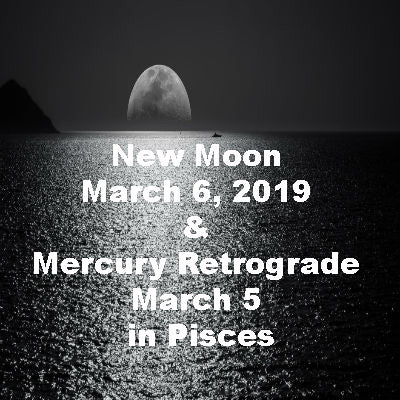 New Moon March 6, 2019 & Mercury Retrograde March 5 in Pisces