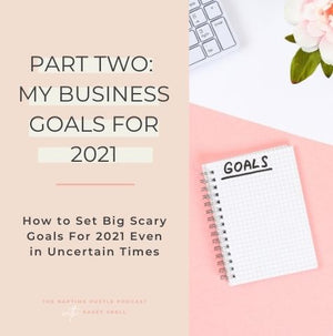 Part Two: My Business Goals for 2021 - Why Setting Goals Even in Uncertain Times is Important