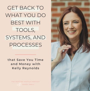 Get Back to What You Do Best With Tools, Systems, and Processes that Save You Time and Money with Kelly Reynolds