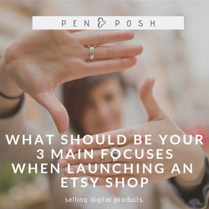 What Should be Your 3 Main Focuses When Launching an Etsy Shop Selling Digital Items