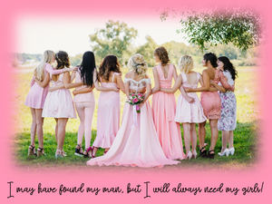 I may have found my man, but I will always need my girls! ↓