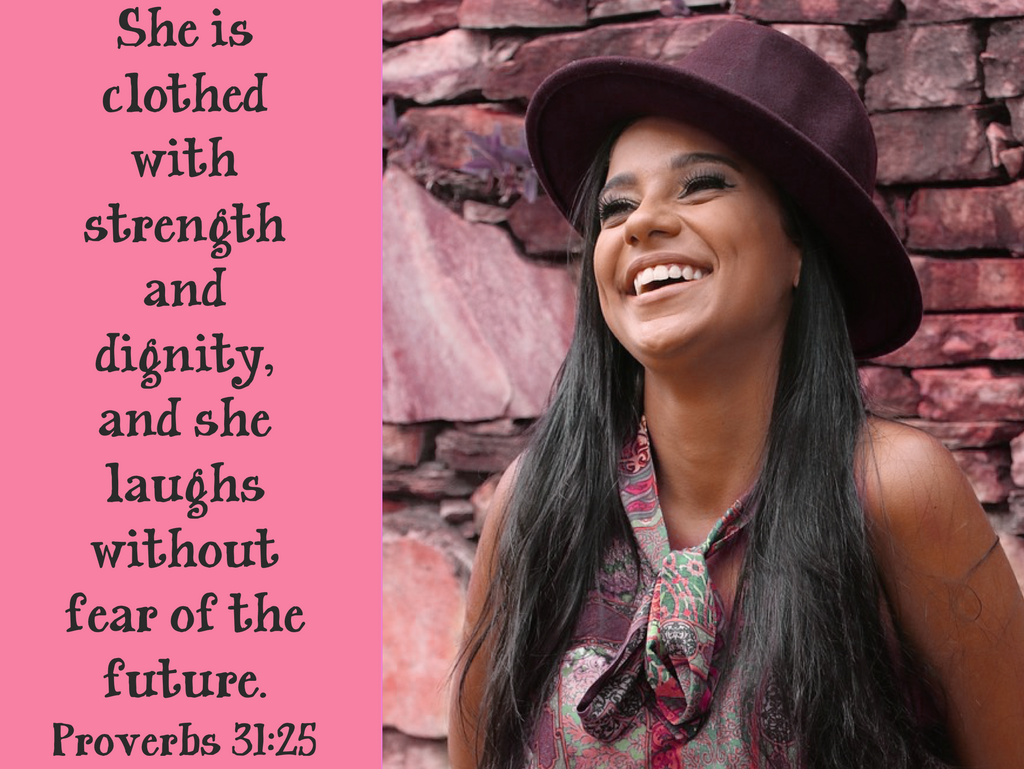 She is clothed with strength and dignity, and she laughs without fear of the future. Proverbs 31:25