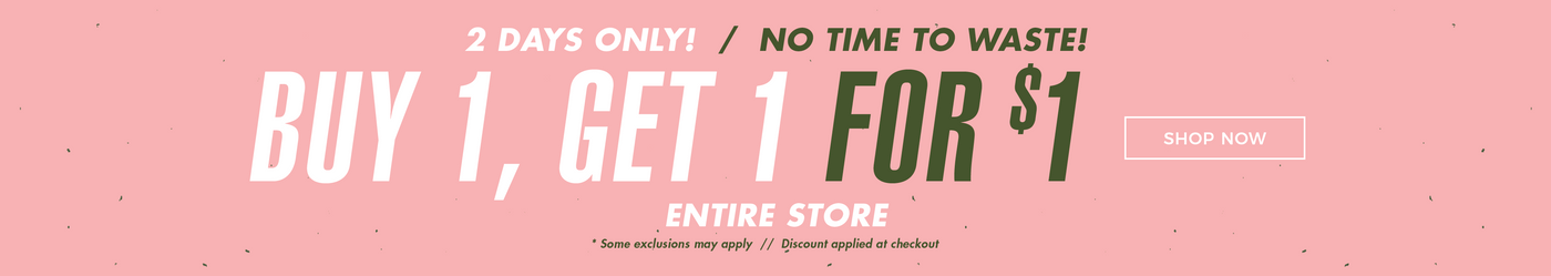 2 Days Only | No Time to Waste! Buy 1 Get 1 for $1 - Shop Now