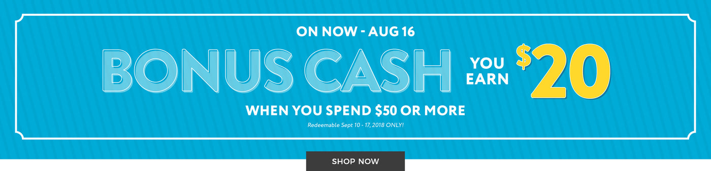 On Now - August 16 - Bonus Cash! You Earn $20 when you spend $50 or more - Shop Now