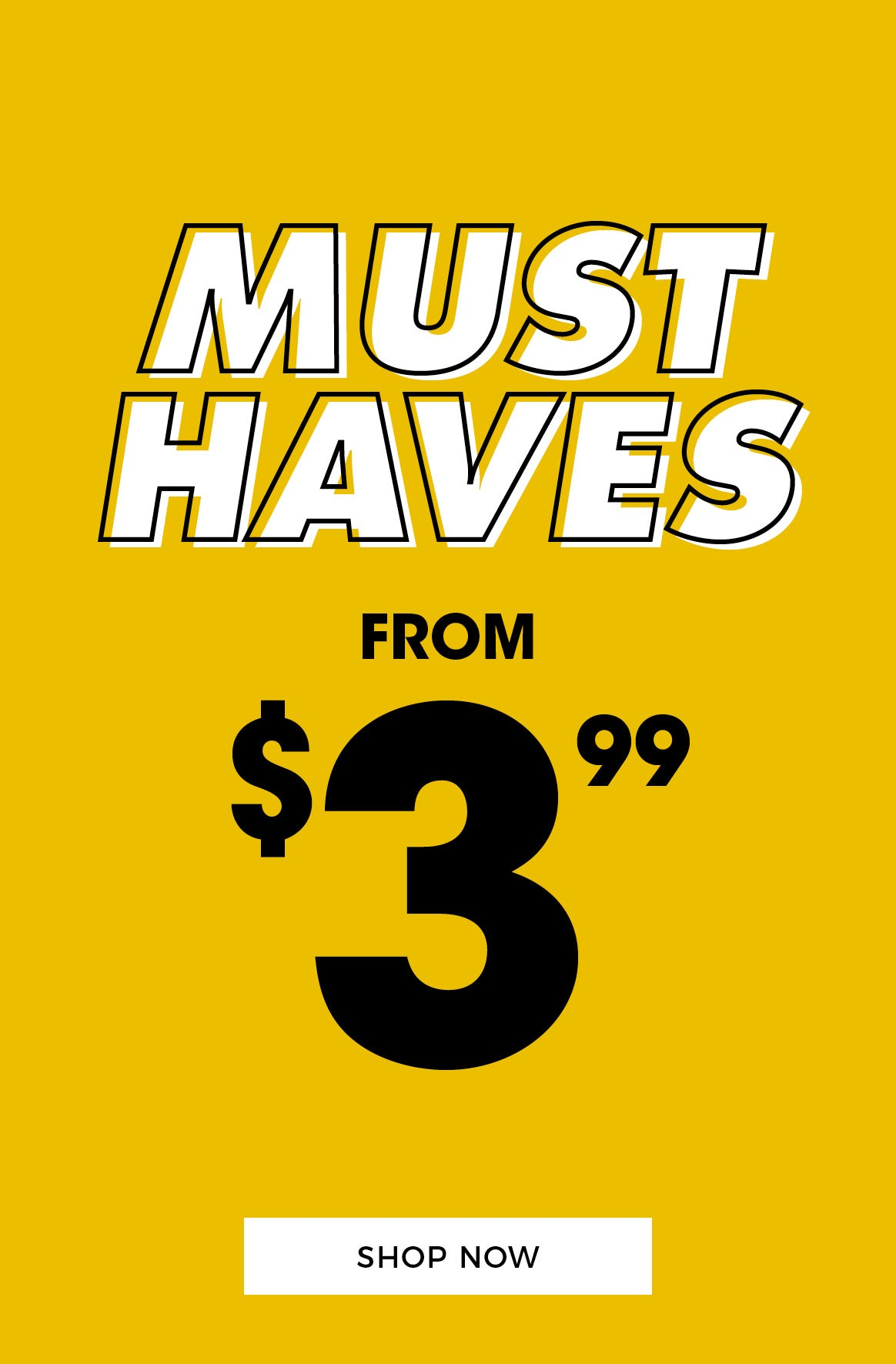 Must Haves from $3.99 - Shop Now