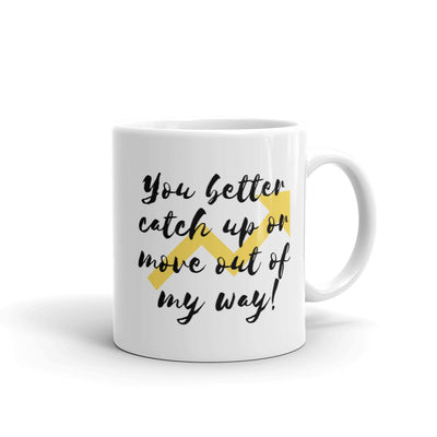 You Better Catch Up Or Move Out Of My Way Coffee Mug
