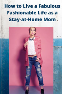 Tips For Living A Fashionable Fabulous Life as a Stay at Home Mom