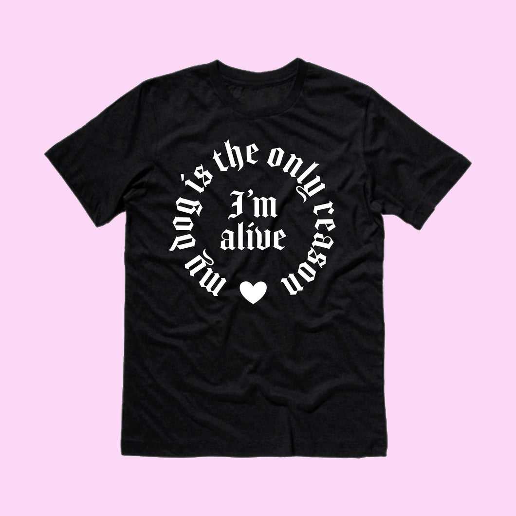 My Dog is the Only Reason I'm Alive T-Shirt