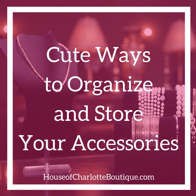 Cute Ways to Organize and Store Your Accessories