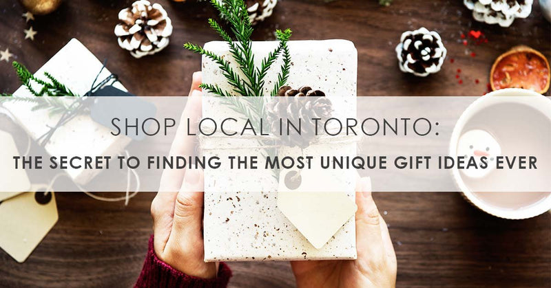 Shop Local in Toronto: The Secret to Finding The Most Unique Gift Ideas Ever