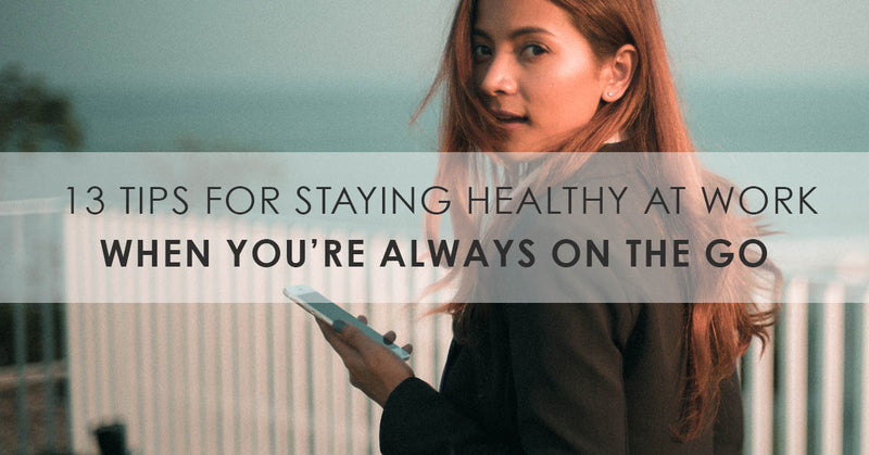13 Tips For Staying Healthy At Work When You're Always On The Go