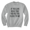 If You Can Read This You're Too Close To Me - Sweatshirts
