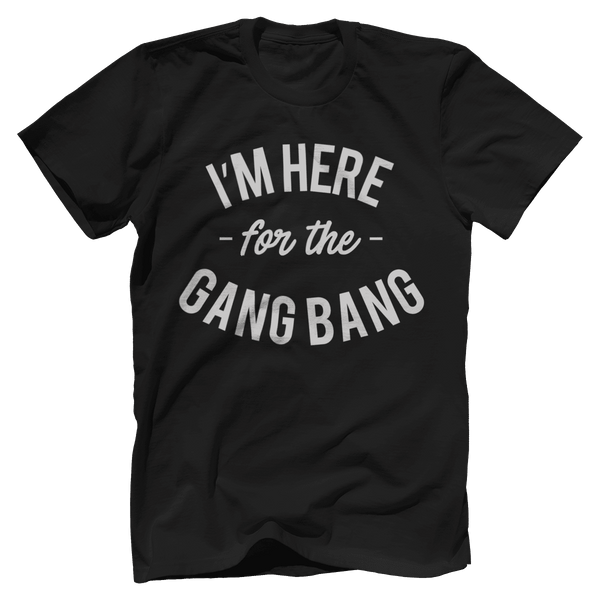 I'm Here For The Gang Bang