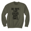 Do Dope Sh!t. Create Dope Times. - Sweatshirts
