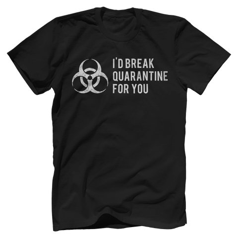 I'D BREAK QUARANTINE FOR YOU