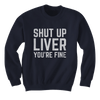 Shut Up Liver, You're Fine - Sweatshirts