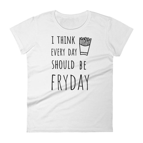 I Think Every Day Should Be FRYDAY: White Ladies T-Shirt