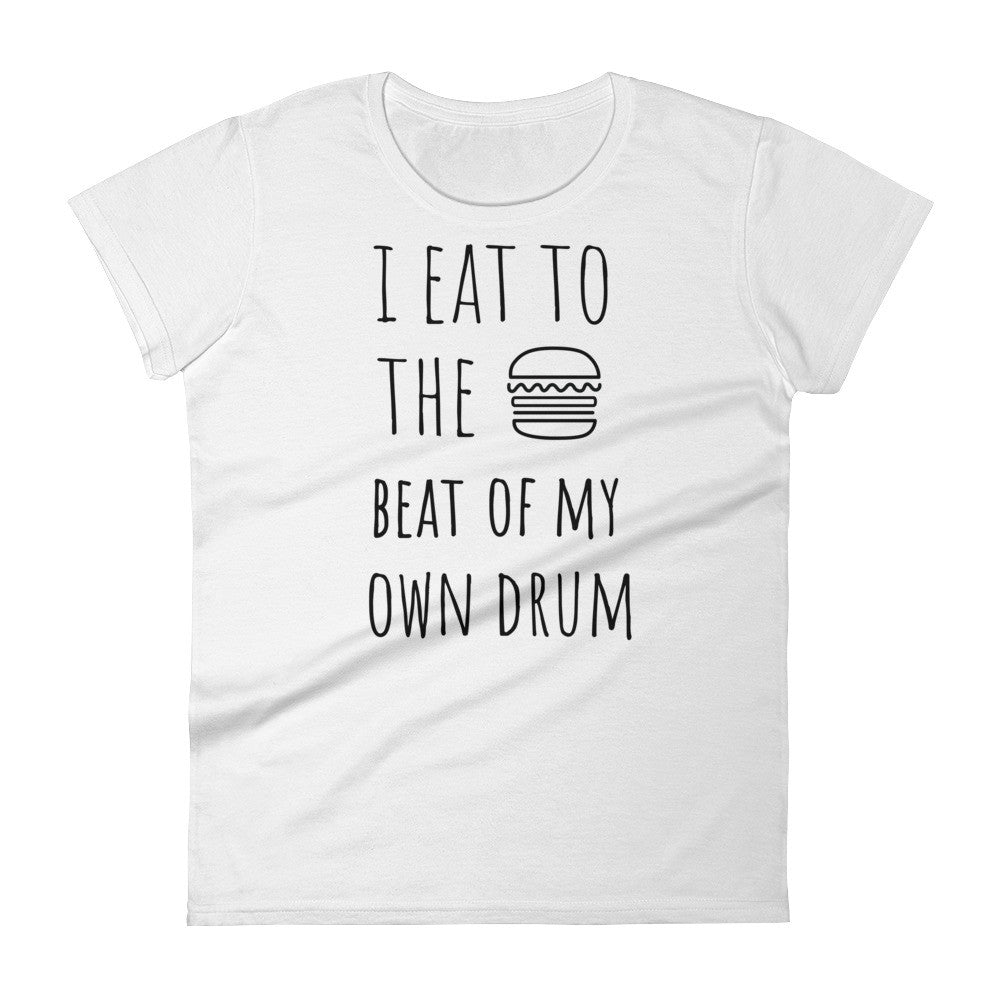 I Eat To The Beat Of My Own Drum: Burger White Ladies T-Shirt