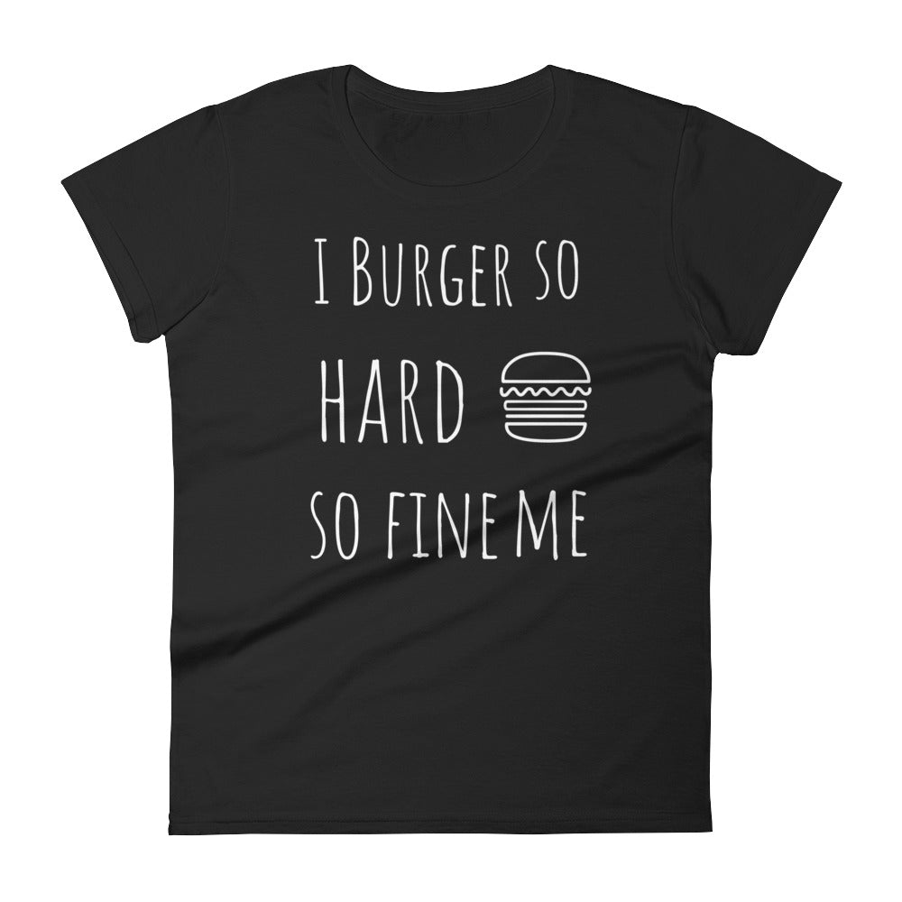 I Burger So Hard So Fine Me: Black Ladies T-Shirt