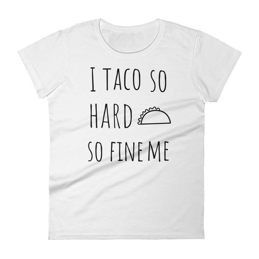 I Taco So Hard So Fine Me: White Ladies T-Shirt