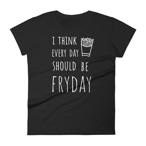 I Think Every Day Should Be FRYDAY: Black Ladies T-Shirt