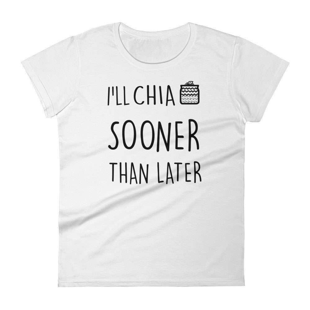 I'll Chia Sooner Than Later: White Ladies T-Shirt